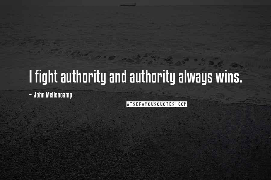 John Mellencamp quotes: I fight authority and authority always wins.
