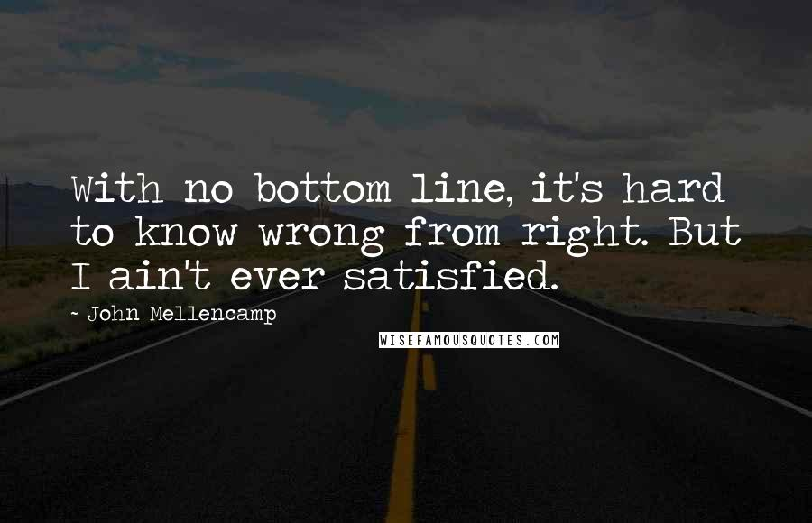 John Mellencamp quotes: With no bottom line, it's hard to know wrong from right. But I ain't ever satisfied.