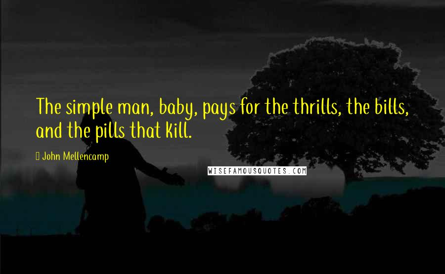 John Mellencamp quotes: The simple man, baby, pays for the thrills, the bills, and the pills that kill.