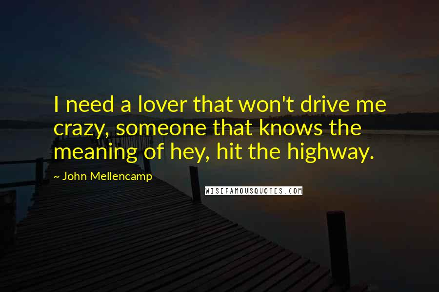 John Mellencamp quotes: I need a lover that won't drive me crazy, someone that knows the meaning of hey, hit the highway.