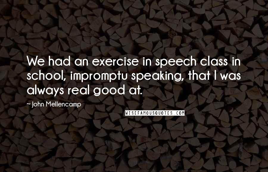 John Mellencamp quotes: We had an exercise in speech class in school, impromptu speaking, that I was always real good at.