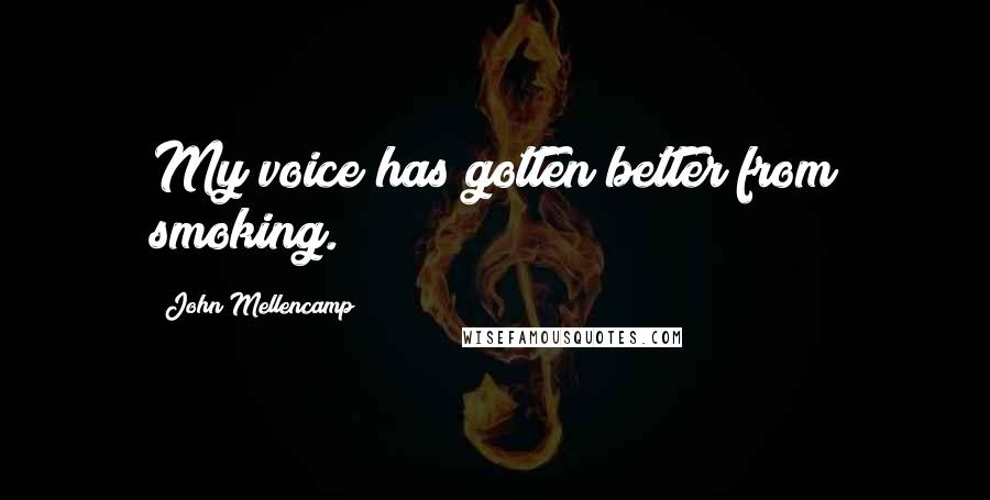John Mellencamp quotes: My voice has gotten better from smoking.