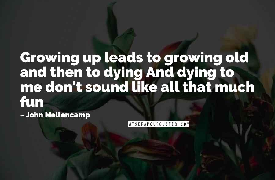 John Mellencamp quotes: Growing up leads to growing old and then to dying And dying to me don't sound like all that much fun