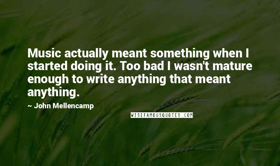 John Mellencamp quotes: Music actually meant something when I started doing it. Too bad I wasn't mature enough to write anything that meant anything.