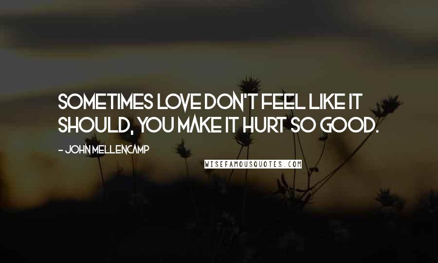 John Mellencamp quotes: Sometimes love don't feel like it should, you make it hurt so good.