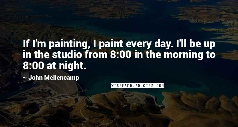John Mellencamp quotes: If I'm painting, I paint every day. I'll be up in the studio from 8:00 in the morning to 8:00 at night.