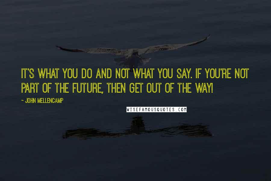 John Mellencamp quotes: It's what you do and not what you say. If you're not part of the future, then get out of the way!
