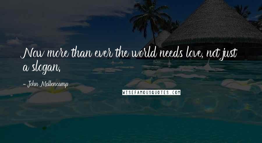 John Mellencamp quotes: Now more than ever the world needs love, not just a slogan.