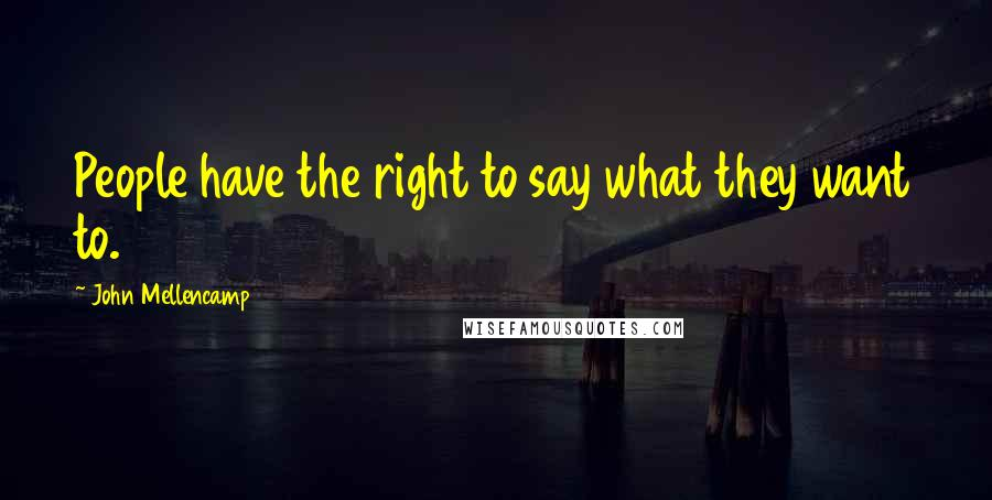 John Mellencamp quotes: People have the right to say what they want to.