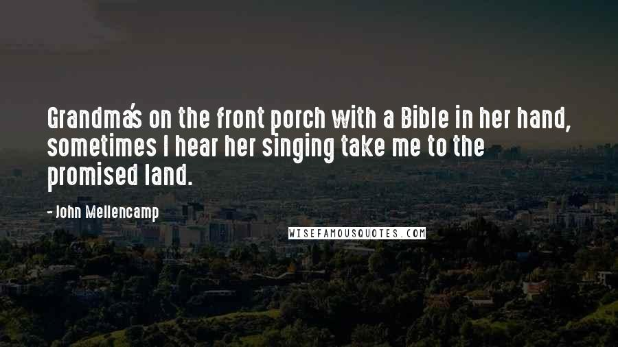 John Mellencamp quotes: Grandma's on the front porch with a Bible in her hand, sometimes I hear her singing take me to the promised land.