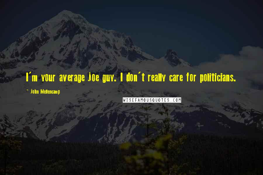 John Mellencamp quotes: I'm your average Joe guy. I don't really care for politicians.