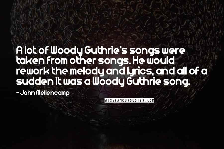 John Mellencamp quotes: A lot of Woody Guthrie's songs were taken from other songs. He would rework the melody and lyrics, and all of a sudden it was a Woody Guthrie song.