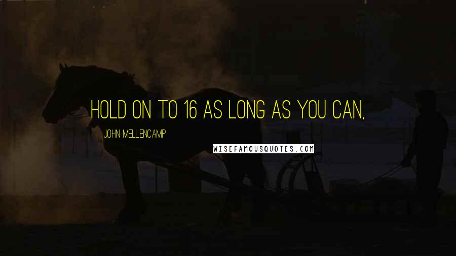 John Mellencamp quotes: Hold on to 16 as long as you can,