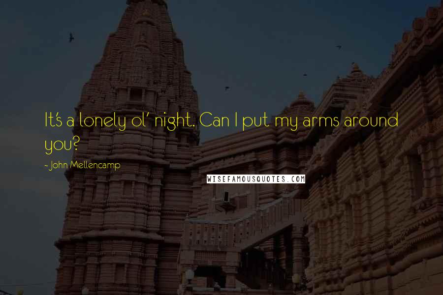 John Mellencamp quotes: It's a lonely ol' night. Can I put my arms around you?