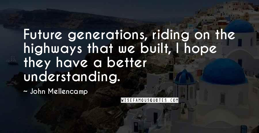 John Mellencamp quotes: Future generations, riding on the highways that we built, I hope they have a better understanding.