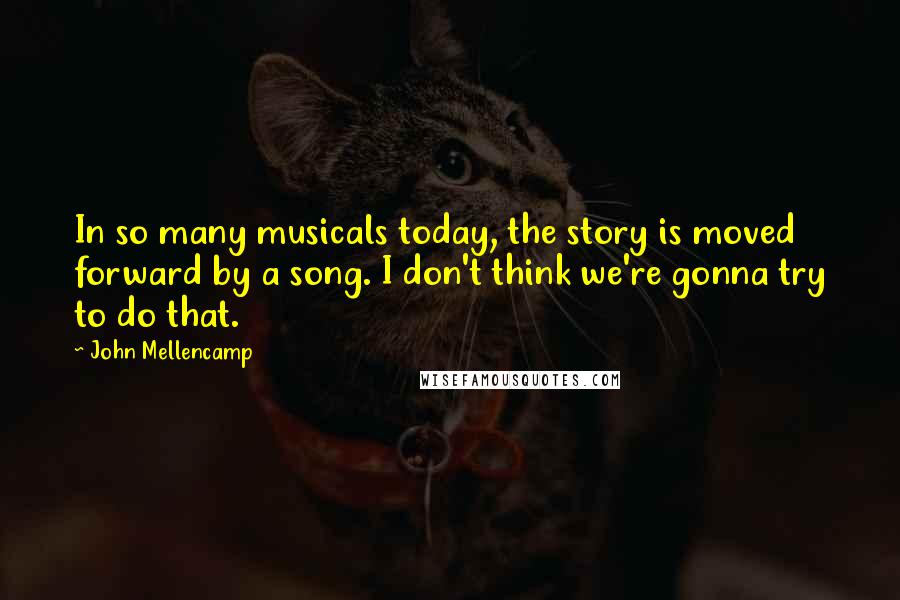 John Mellencamp quotes: In so many musicals today, the story is moved forward by a song. I don't think we're gonna try to do that.
