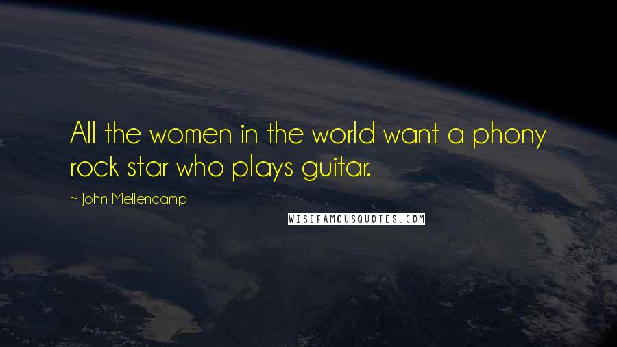 John Mellencamp quotes: All the women in the world want a phony rock star who plays guitar.