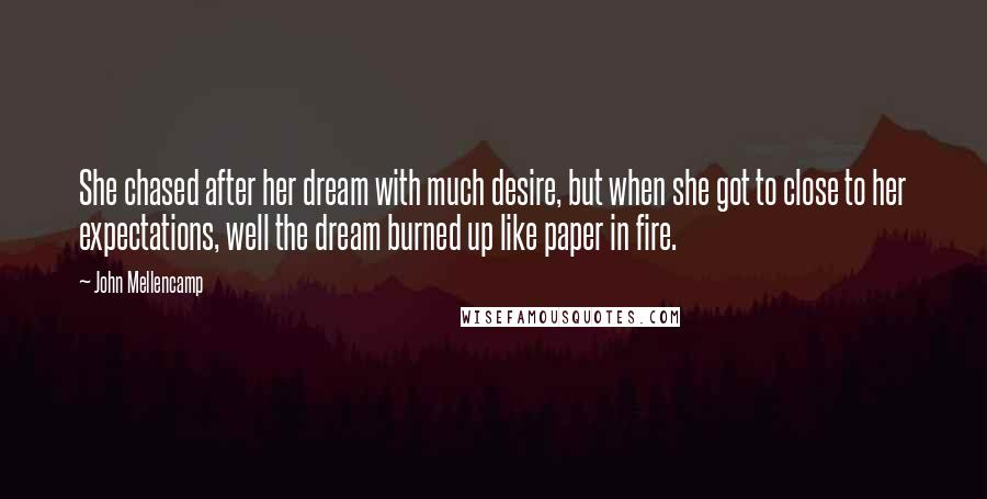 John Mellencamp quotes: She chased after her dream with much desire, but when she got to close to her expectations, well the dream burned up like paper in fire.