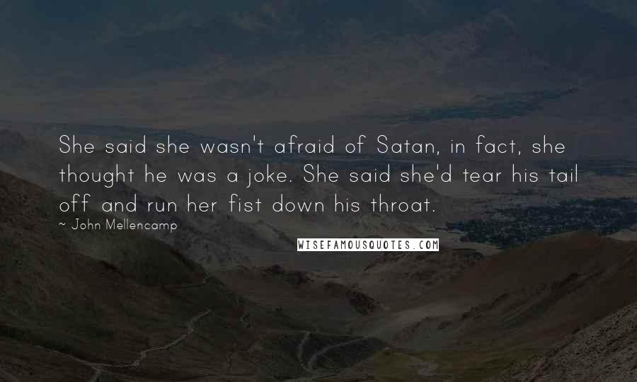 John Mellencamp quotes: She said she wasn't afraid of Satan, in fact, she thought he was a joke. She said she'd tear his tail off and run her fist down his throat.