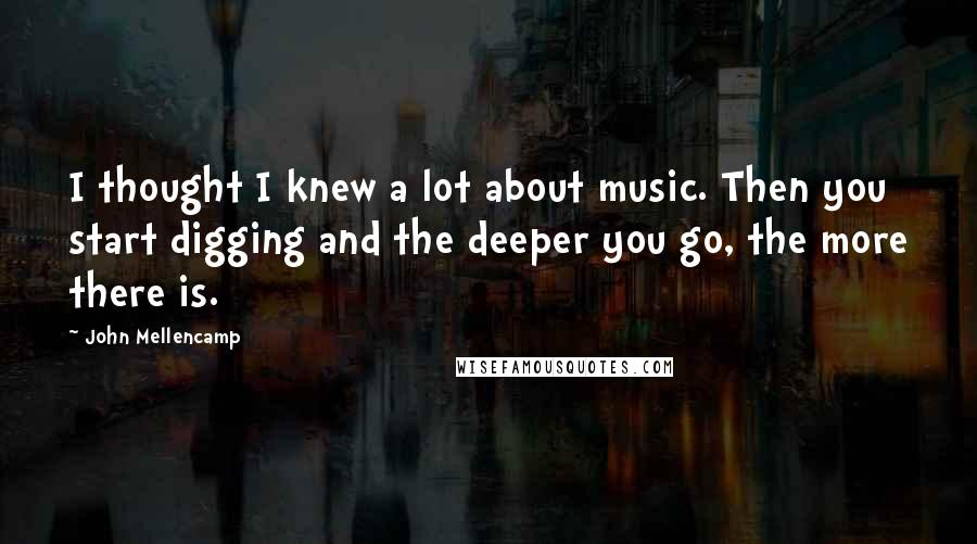 John Mellencamp quotes: I thought I knew a lot about music. Then you start digging and the deeper you go, the more there is.