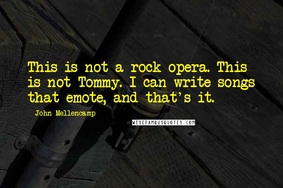 John Mellencamp quotes: This is not a rock opera. This is not Tommy. I can write songs that emote, and that's it.