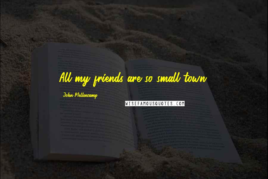 John Mellencamp quotes: All my friends are so small town.