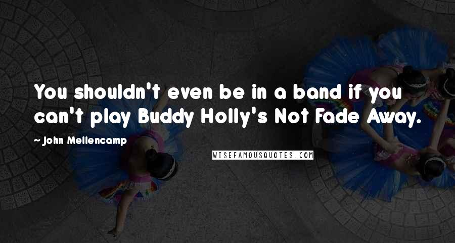 John Mellencamp quotes: You shouldn't even be in a band if you can't play Buddy Holly's Not Fade Away.