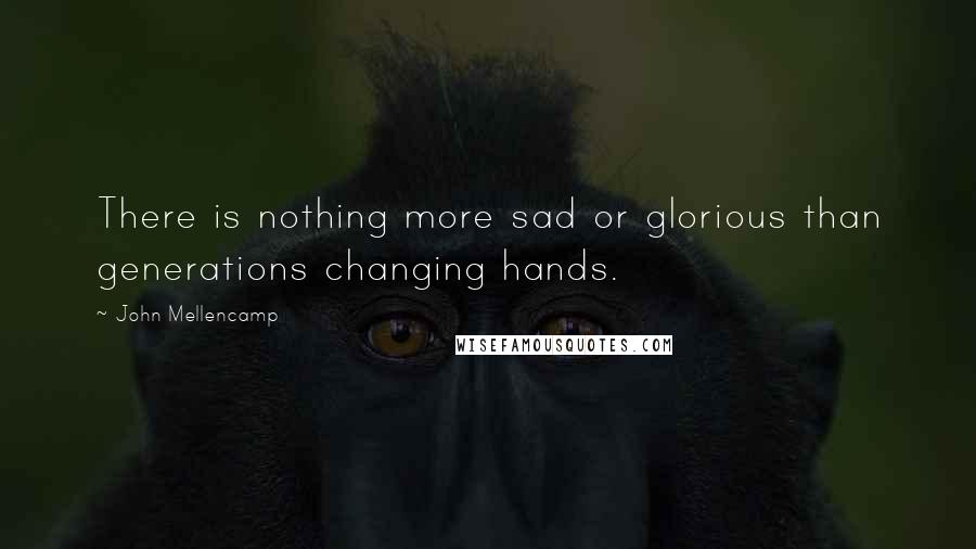 John Mellencamp quotes: There is nothing more sad or glorious than generations changing hands.