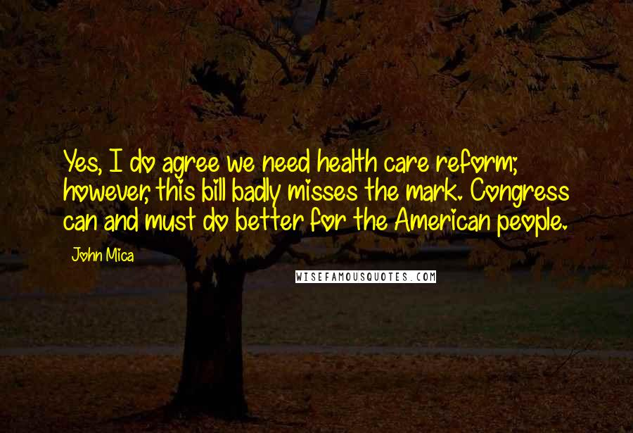 John Mica quotes: Yes, I do agree we need health care reform; however, this bill badly misses the mark. Congress can and must do better for the American people.