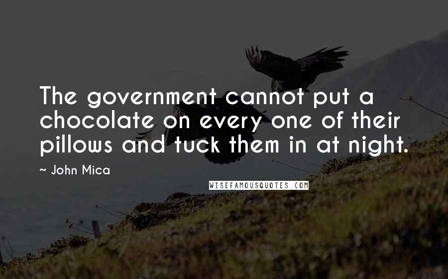 John Mica quotes: The government cannot put a chocolate on every one of their pillows and tuck them in at night.