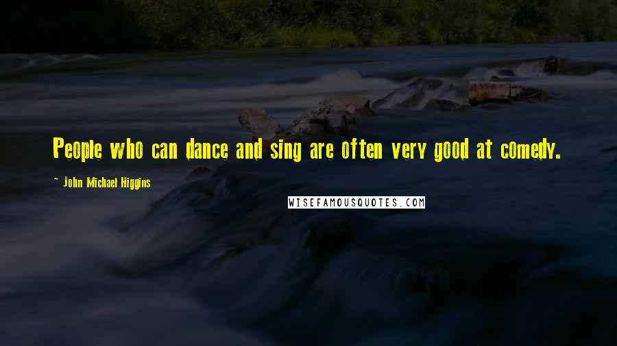 John Michael Higgins quotes: People who can dance and sing are often very good at comedy.