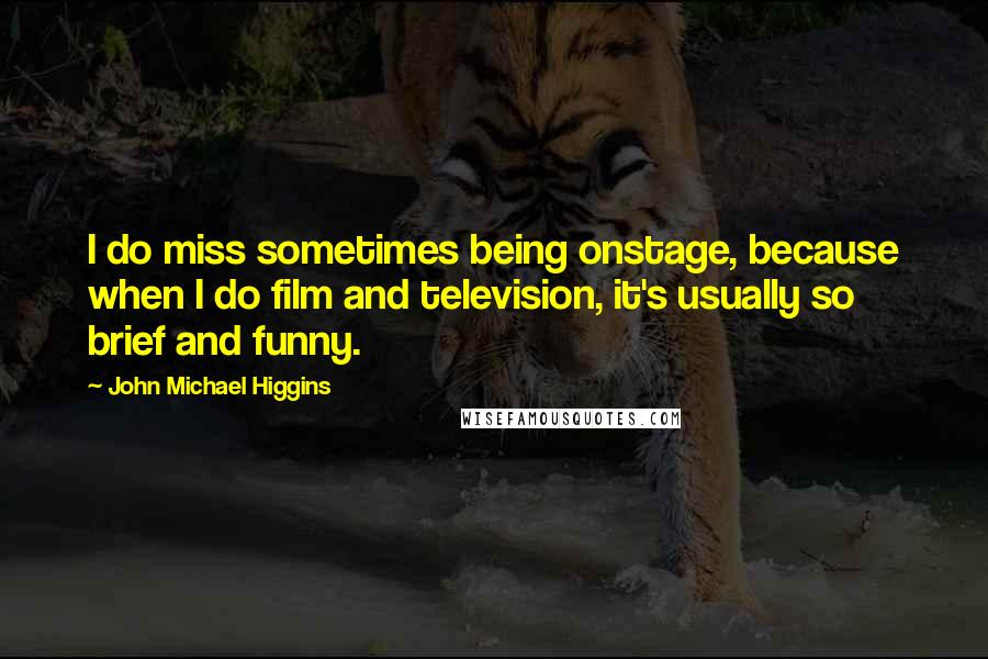 John Michael Higgins quotes: I do miss sometimes being onstage, because when I do film and television, it's usually so brief and funny.