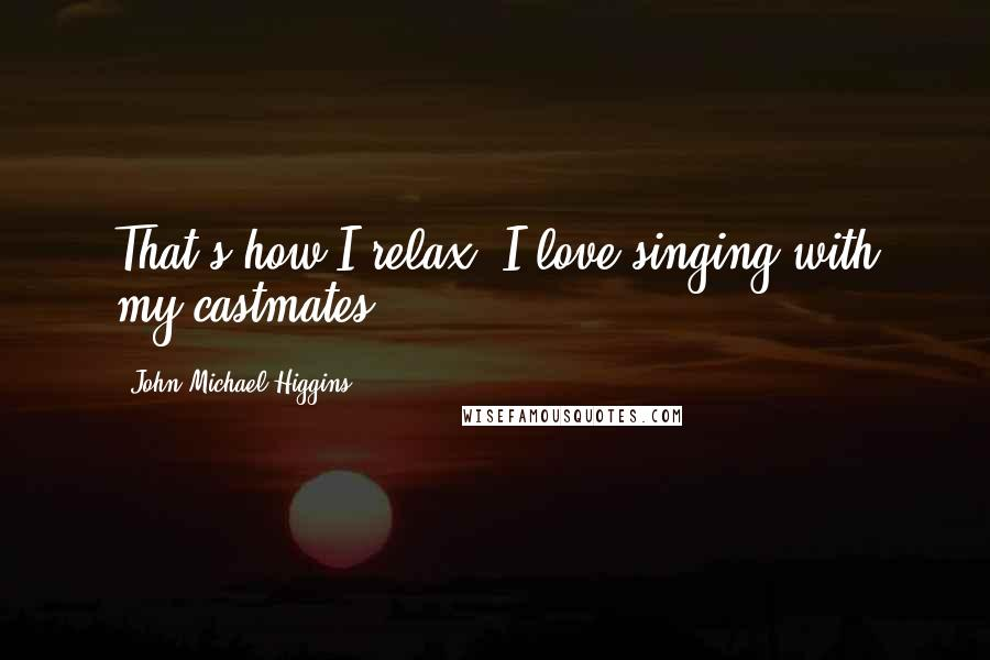 John Michael Higgins quotes: That's how I relax. I love singing with my castmates.