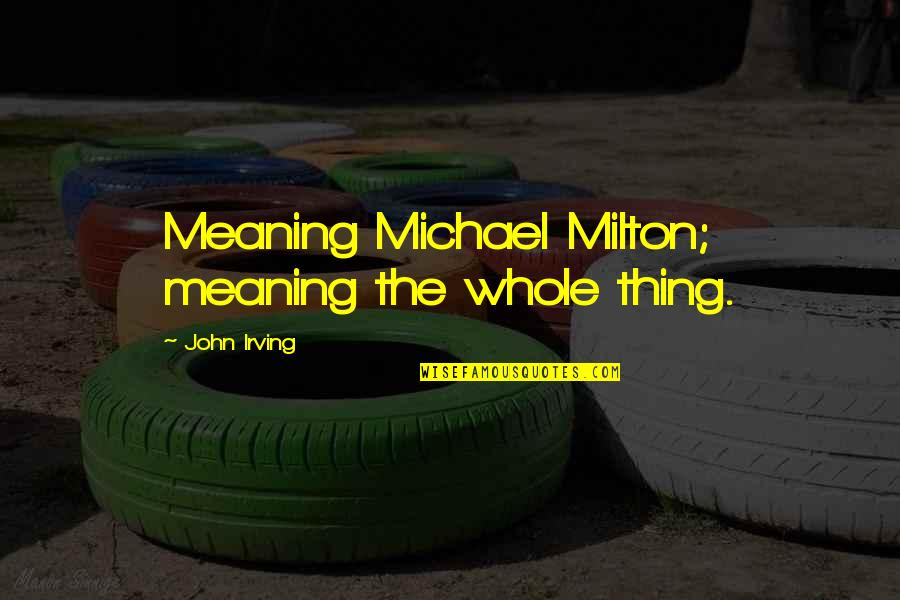 John Milton Quotes By John Irving: Meaning Michael Milton; meaning the whole thing.