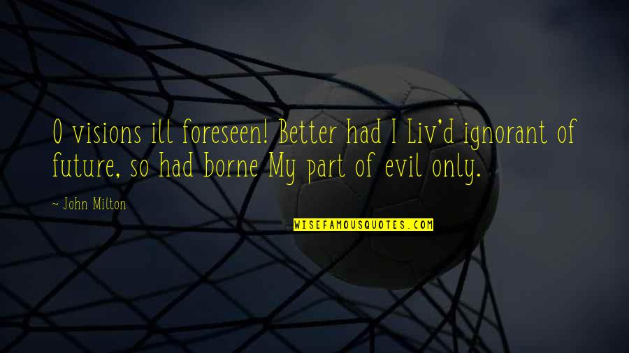 John Milton Quotes By John Milton: O visions ill foreseen! Better had I Liv'd