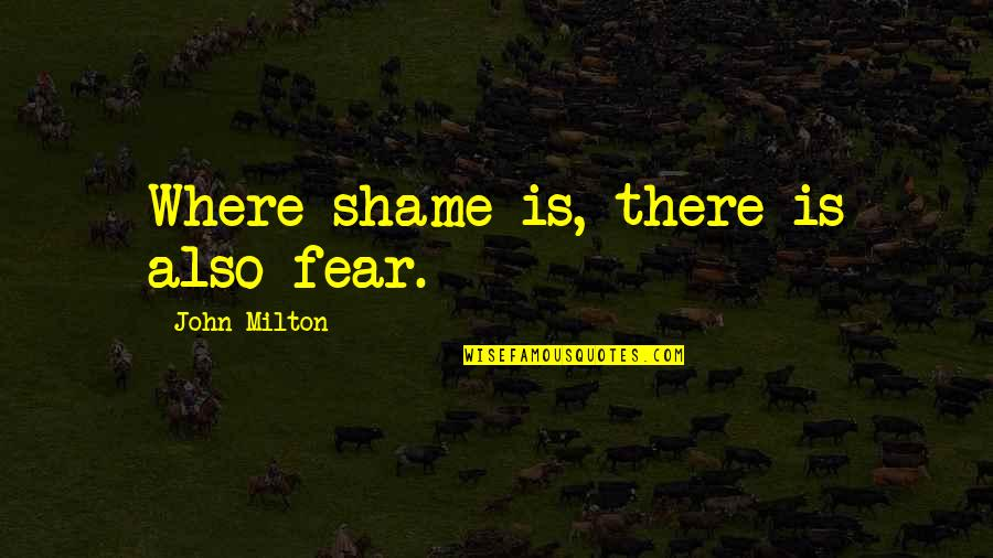 John Milton Quotes By John Milton: Where shame is, there is also fear.