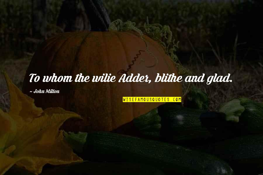 John Milton Quotes By John Milton: To whom the wilie Adder, blithe and glad.