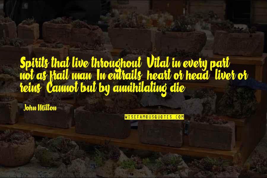 John Milton Quotes By John Milton: Spirits that live throughout, Vital in every part,
