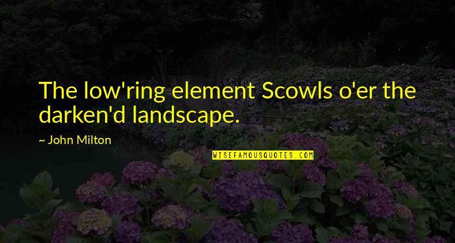 John Milton Quotes By John Milton: The low'ring element Scowls o'er the darken'd landscape.
