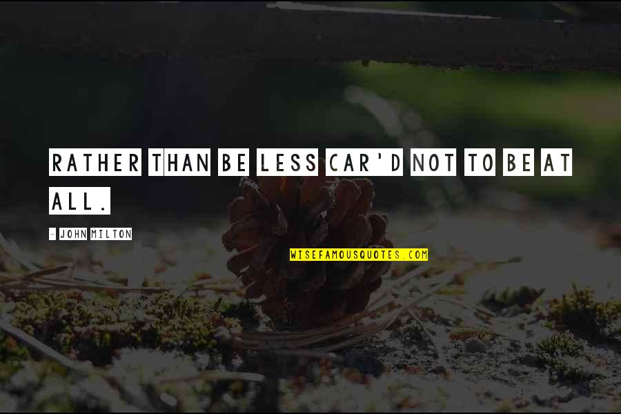 John Milton Quotes By John Milton: Rather than be less Car'd not to be