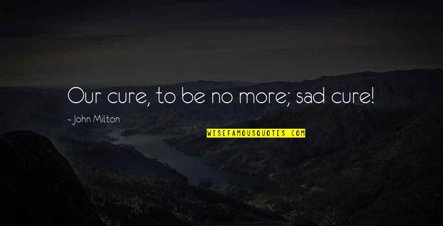John Milton Quotes By John Milton: Our cure, to be no more; sad cure!