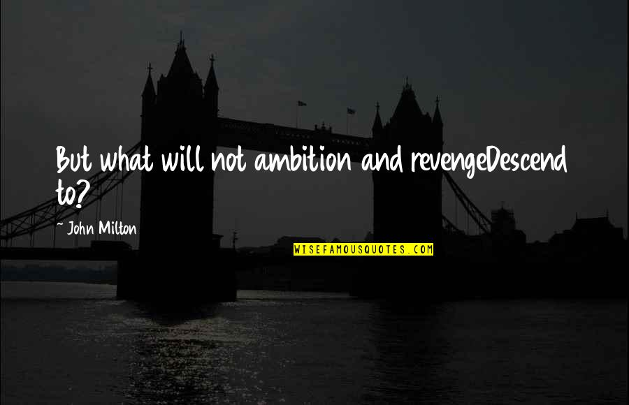 John Milton Quotes By John Milton: But what will not ambition and revengeDescend to?