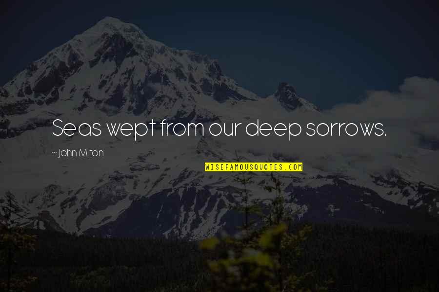 John Milton Quotes By John Milton: Seas wept from our deep sorrows.