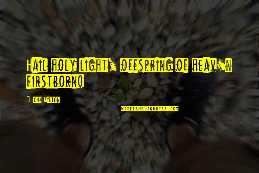 John Milton Quotes By John Milton: Hail holy light, offspring of heav'n firstborn!