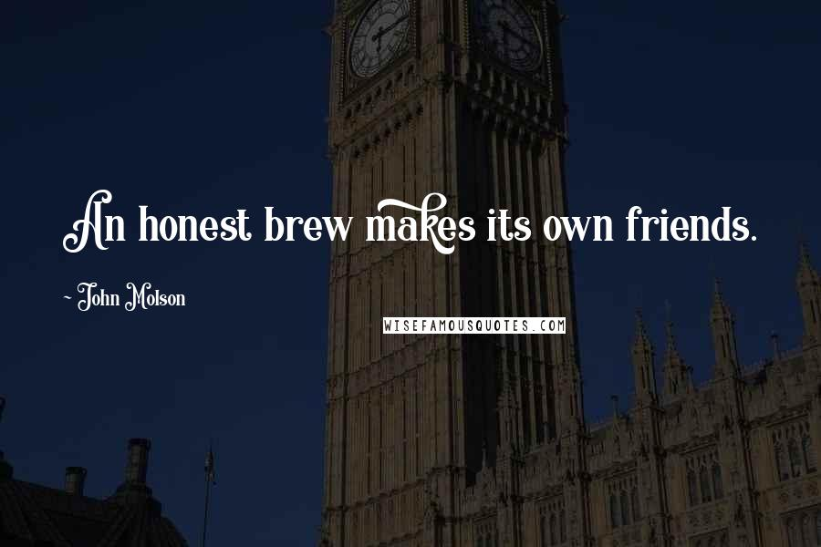 John Molson quotes: An honest brew makes its own friends.