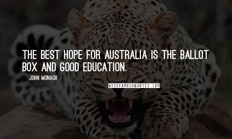 John Monash quotes: The best hope for Australia is the ballot box and good education.
