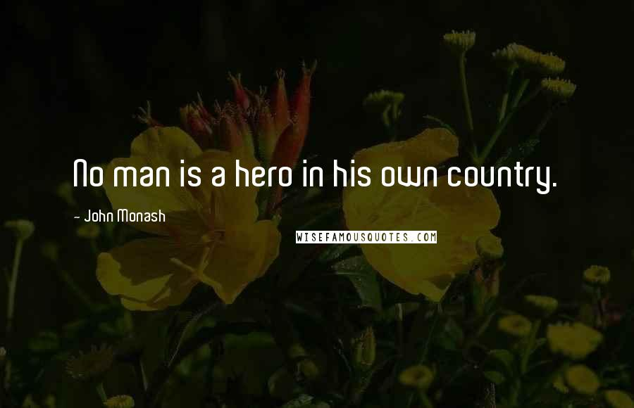 John Monash quotes: No man is a hero in his own country.