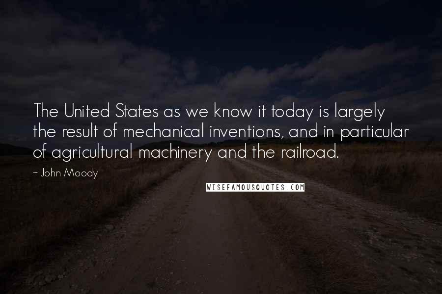 John Moody quotes: The United States as we know it today is largely the result of mechanical inventions, and in particular of agricultural machinery and the railroad.
