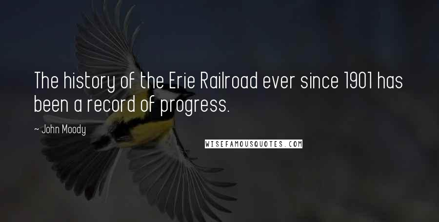 John Moody quotes: The history of the Erie Railroad ever since 1901 has been a record of progress.