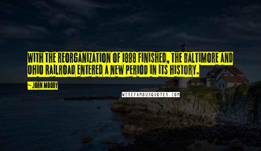 John Moody quotes: With the reorganization of 1898 finished, the Baltimore and Ohio Railroad entered a new period in its history.